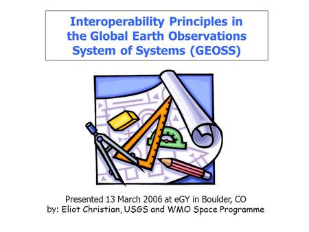 Interoperability Principles in the Global Earth Observations System of Systems (GEOSS) Presented 13 March 2006 at eGY in Boulder, CO by: Eliot Christian,