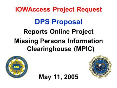 IOWAccess Project Request DPS Proposal Reports Online Project Missing Persons Information Clearinghouse (MPIC) May 11, 2005.