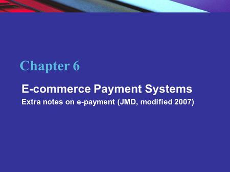 Copyright © 2004 Pearson Education, Inc. Slide 6-1 Chapter 6 E-commerce Payment <strong>Systems</strong> Extra notes on e-payment (JMD, modified 2007)
