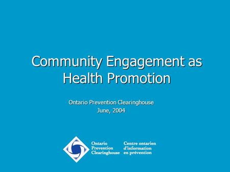 Community Engagement as Health Promotion Ontario Prevention Clearinghouse June, 2004.