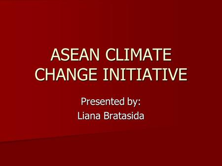ASEAN CLIMATE CHANGE INITIATIVE Presented by: Liana Bratasida.