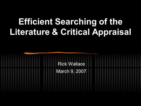 Efficient Searching of the Literature & Critical Appraisal Rick Wallace March 9, 2007.