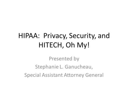 HIPAA: Privacy, Security, and HITECH, Oh My! Presented by Stephanie L. Ganucheau, Special Assistant Attorney General.