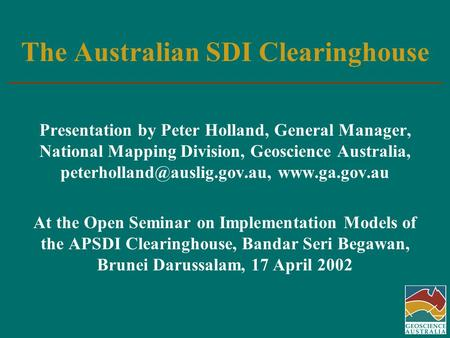 The Australian SDI Clearinghouse Presentation by Peter Holland, General Manager, National Mapping Division, Geoscience Australia,