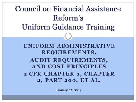 UNIFORM ADMINISTRATIVE REQUIREMENTS, AUDIT REQUIREMENTS, AND COST PRINCIPLES 2 CFR CHAPTER 1, CHAPTER 2, PART 200, ET AL. Council on Financial Assistance.