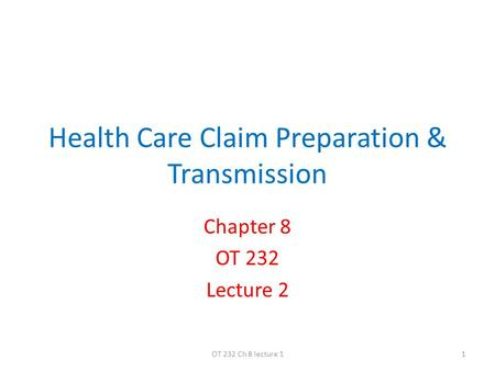 Health Care Claim Preparation & Transmission Chapter 8 OT 232 Lecture 2 1OT 232 Ch 8 lecture 1.