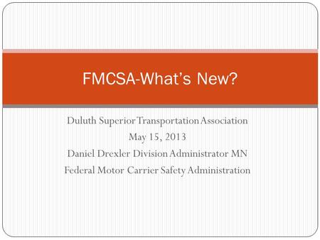 Duluth Superior Transportation Association May 15, 2013 Daniel Drexler Division Administrator MN Federal Motor Carrier Safety Administration FMCSA-What's.