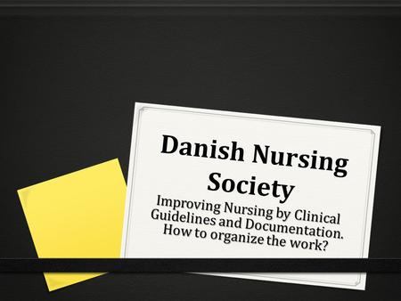 Danish Nursing Society Improving Nursing by Clinical Guidelines and Documentation. How to organize the work?