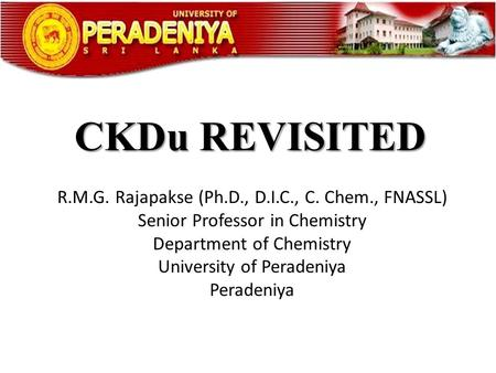CKDu REVISITED R.M.G. Rajapakse (Ph.D., D.I.C., C. Chem., FNASSL)