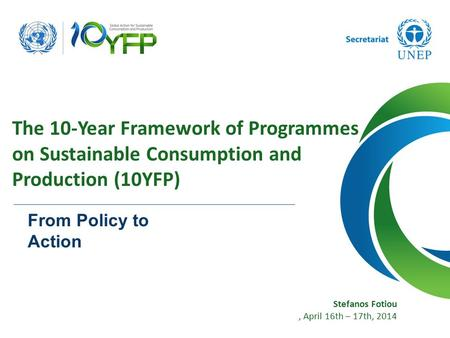 Stefanos Fotiou, April 16th – 17th, 2014 The 10-Year Framework of Programmes on Sustainable Consumption and Production (10YFP) From Policy to Action.
