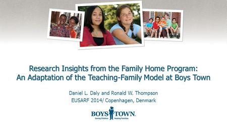 Research Insights from the Family Home Program: An Adaptation of the Teaching-Family Model at Boys Town Daniel L. Daly and Ronald W. Thompson EUSARF 2014/