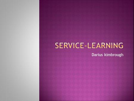 Darius kimbrough.  Service-Learning is a teaching and learning strategy that integrates meaningful community service with instruction and reflection.