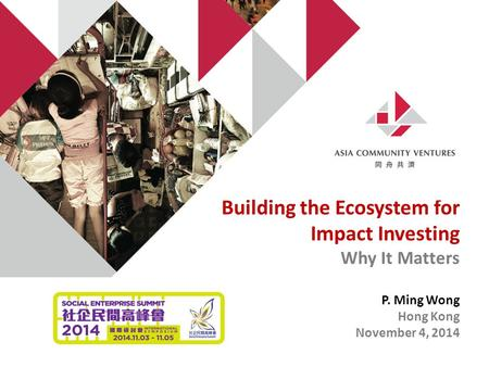 Building the Ecosystem for Impact Investing Why It Matters P. Ming Wong Hong Kong November 4, 2014.