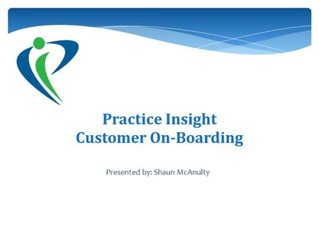 Practice Insight Customer On-Boarding Presented by: Shaun McAnulty.