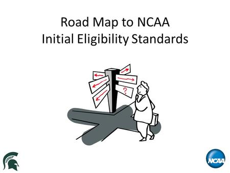 Road Map to NCAA Initial Eligibility Standards. Overview What is the NCAA Eligibility Center? Initial Eligibility Rules – Division I New Legislation Effective.