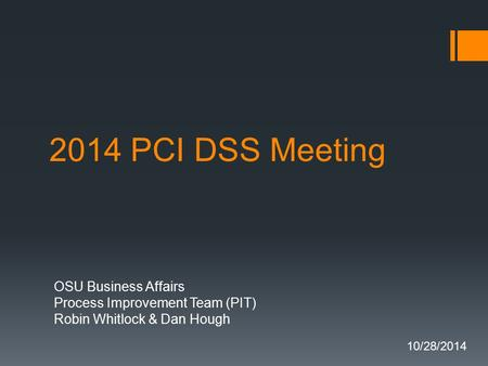 2014 PCI DSS Meeting OSU Business Affairs Process Improvement Team (PIT) Robin Whitlock & Dan Hough 10/28/2014.