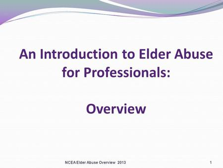 An Introduction to Elder Abuse for Professionals: Overview NCEA Elder Abuse Overview 20131.