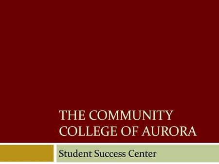 THE COMMUNITY COLLEGE OF AURORA Student Success Center.