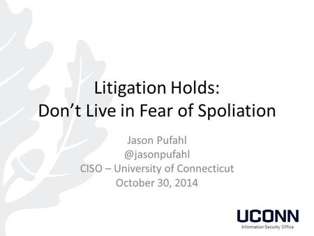 Litigation Holds: Don't Live in Fear of Spoliation Jason CISO – University of Connecticut October 30, 2014 Information Security Office.