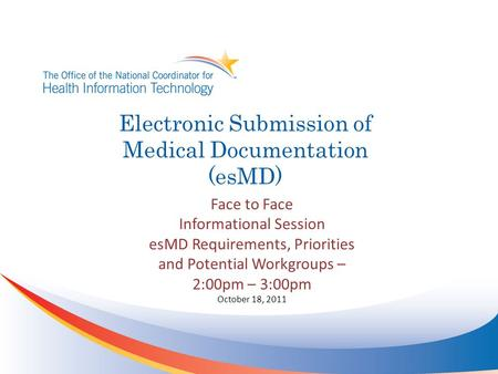 Electronic Submission of Medical Documentation (esMD) Face to Face Informational Session esMD Requirements, Priorities and Potential Workgroups – 2:00pm.