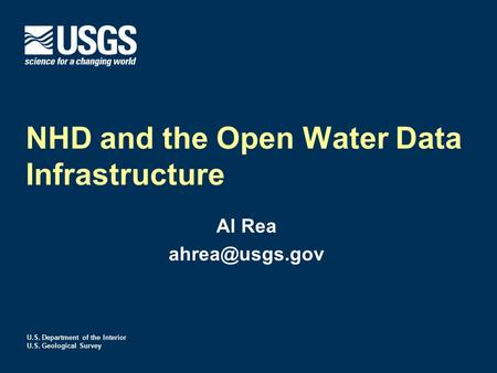 U.S. Department of the Interior U.S. Geological Survey NHD and the Open Water Data Infrastructure Al Rea
