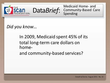 DataBrief: Did you know… DataBrief Series ● August 2011 ● No. 15 Medicaid Home- and Community-Based Care Spending In 2009, Medicaid spent 45% of its total.