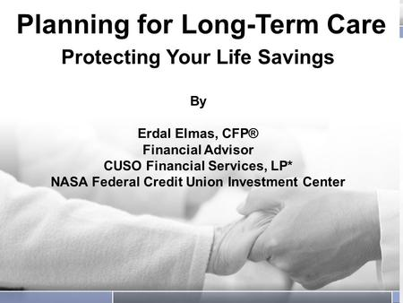 Planning for Long-Term Care Protecting Your Life Savings Planning for Long-Term Care Protecting Your Life Savings By Erdal Elmas, CFP® Financial Advisor.