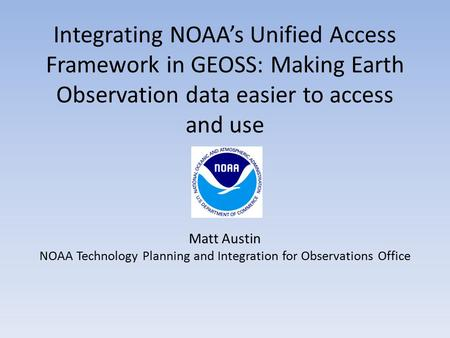 Integrating NOAA's Unified Access Framework in GEOSS: Making Earth Observation data easier to access and use Matt Austin NOAA Technology Planning and Integration.