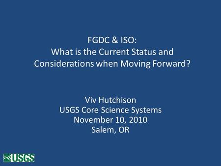 FGDC & ISO: What is the Current Status and Considerations when Moving Forward? Viv Hutchison USGS Core Science Systems November 10, 2010 Salem, OR.
