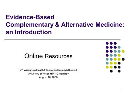 1 Evidence-Based Complementary & Alternative Medicine: an Introduction Online Online Resources 2 nd Wisconsin Health Information Outreach Summit University.