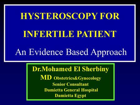 HYSTEROSCOPY FOR INFERTILE PATIENT An Evidence Based Approach Dr.Mohamed El Sherbiny MD Obstetrics&Gynecology Senior Consultant Damietta General Hospital.