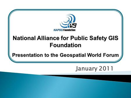 January 2011 National Alliance for Public Safety GIS Foundation Presentation to the Geospatial World Forum.