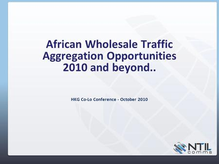 African Wholesale Traffic Aggregation Opportunities 2010 and beyond.. HKG Co-Lo Conference - October 2010.