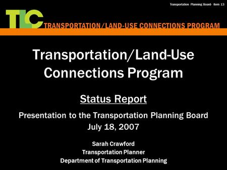 Transportation/Land-Use Connections Program Status Report Presentation to the Transportation Planning Board July 18, 2007 Sarah Crawford Transportation.