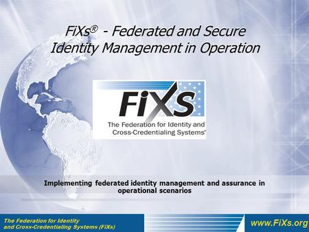 The Federation for Identity and Cross-Credentialing Systems (FiXs) www.FiXs.org FiXs ® - Federated and Secure Identity Management in Operation Implementing.
