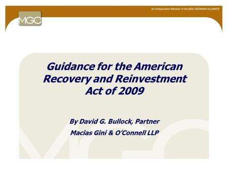 1 Guidance for the American Recovery and Reinvestment Act of 2009 By David G. Bullock, Partner Macias Gini & O'Connell LLP.