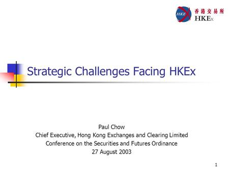 1 Strategic Challenges Facing HKEx Paul Chow Chief Executive, Hong Kong Exchanges and Clearing Limited Conference on the Securities and Futures Ordinance.