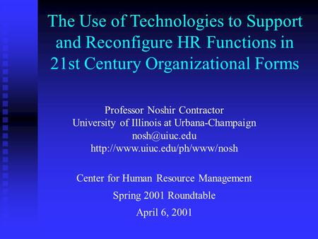 The Use of Technologies <strong>to</strong> Support and Reconfigure HR Functions in 21st Century Organizational Forms Professor Noshir Contractor University of Illinois.