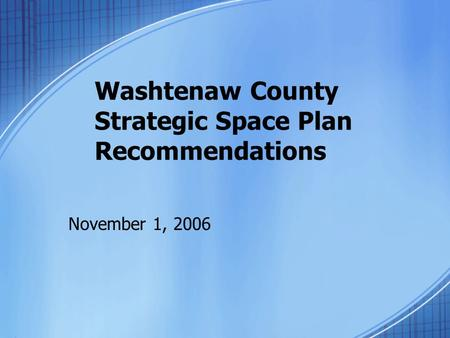 Washtenaw County Strategic Space Plan Recommendations November 1, 2006.