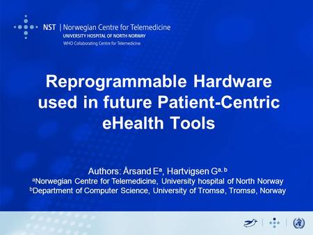 Reprogrammable Hardware used in future Patient-Centric eHealth Tools Authors: Årsand E a, Hartvigsen G a, b a Norwegian Centre for Telemedicine, University.