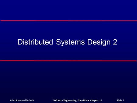 ©Ian Sommerville 2004Software Engineering, 7th edition. Chapter 12 Slide 1 Distributed Systems Design 2.