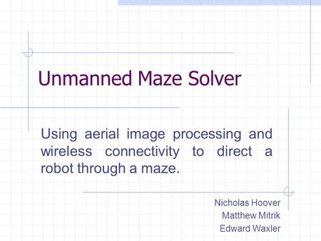 Unmanned Maze Solver Using aerial image processing and wireless connectivity to direct a robot through a maze. Nicholas Hoover Matthew Mitrik Edward Waxler.