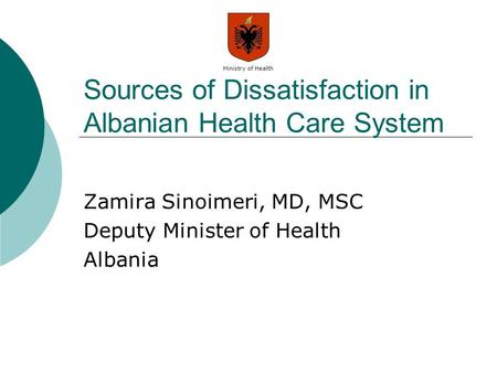 Ministry of Health Sources of Dissatisfaction in Albanian Health Care System Zamira Sinoimeri, MD, MSC Deputy Minister of Health Albania.