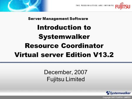 Copyright 2007 FUJITSU LIMITED Introduction to Systemwalker Resource Coordinator Virtual server Edition V13.2 December, 2007 Fujitsu Limited Server Management.