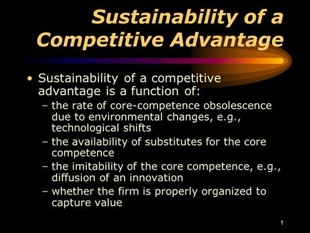 1 Sustainability of a Competitive Advantage Sustainability of a competitive advantage is a function of: –the rate of core-competence obsolescence due to.