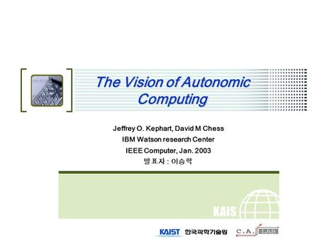 KAIS T The Vision of Autonomic Computing Jeffrey O. Kephart, David M Chess IBM Watson research Center IEEE Computer, Jan. 2003 발표자 : 이승학.