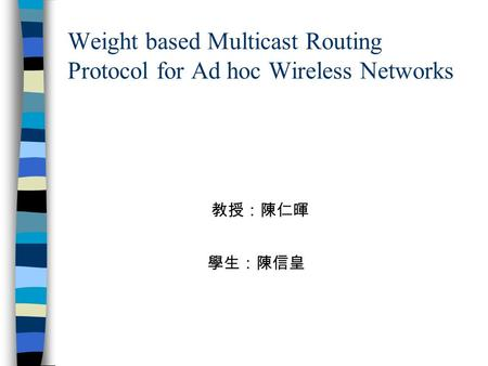 Weight based Multicast Routing Protocol for Ad hoc Wireless Networks 學生:陳信皇 教授:陳仁暉.