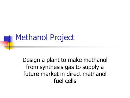 Methanol Project Design a plant to make methanol from synthesis gas to supply a future market in direct methanol fuel cells.
