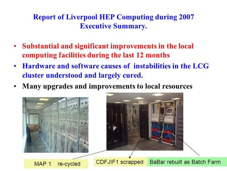 Report of Liverpool HEP Computing during 2007 Executive Summary. Substantial and significant improvements in the local computing facilities during the.