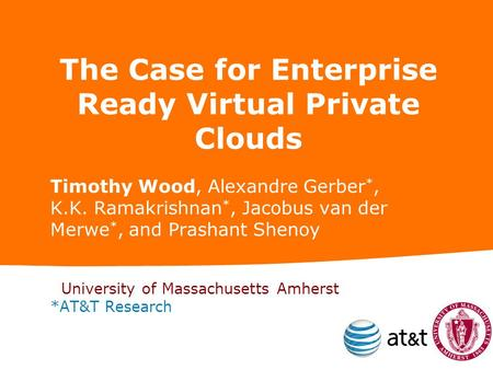 The Case for Enterprise Ready Virtual Private Clouds Timothy Wood, Alexandre Gerber *, K.K. Ramakrishnan *, Jacobus van der Merwe *, and Prashant Shenoy.